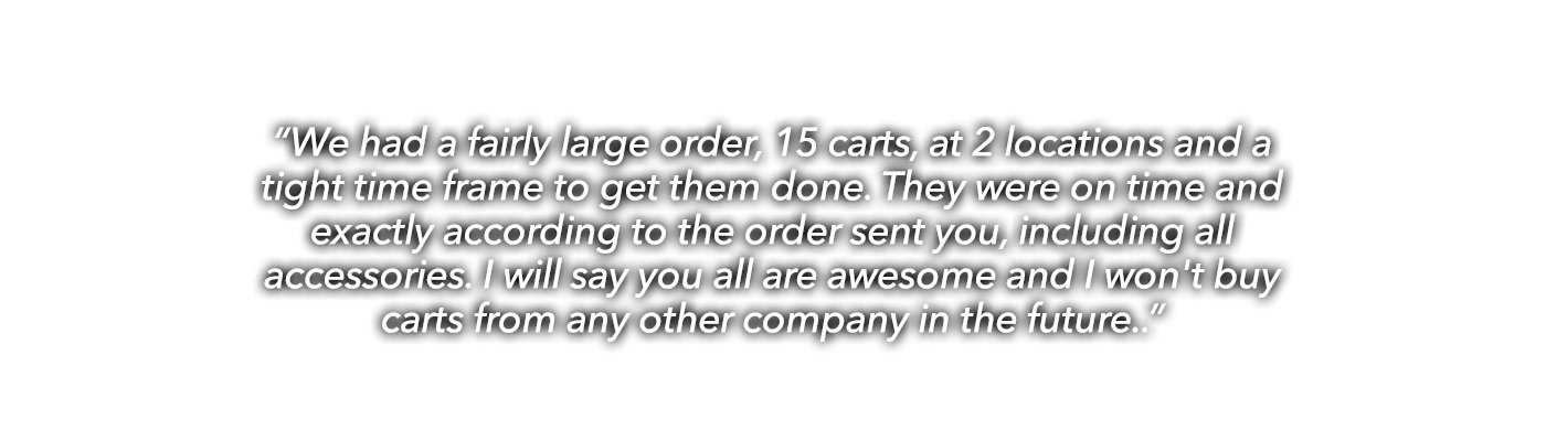 """We had a fairly large order, 15 carts, at 2 locations and a tight time frame to get them done. They were on time and exactly according to the order sent you, including all accessories. I will say you all are awesome and I won't buy carts from any other company in the future."""