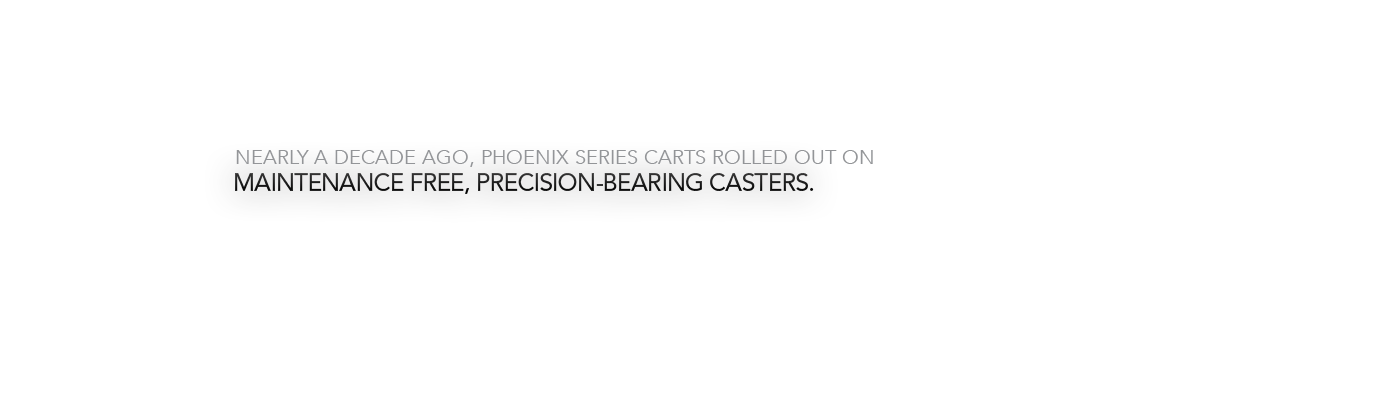 Nearly a decade ago, Phoenix Series carts rolled out on maintenance-free, Precision-bearing casters.  The truly easy to